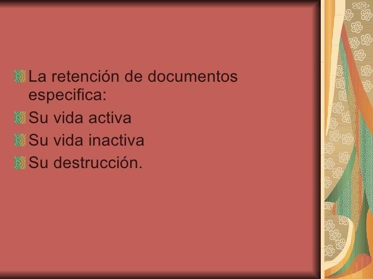 <ul><li>La retención de documentos especifica: </li></ul><ul><li>Su vida activa </li></ul><ul><li>Su vida inactiva  </li><...