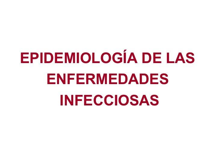 <ul><li>EPIDEMIOLOGÍA DE LAS  </li></ul><ul><li>ENFERMEDADES  </li></ul><ul><li>INFECCIOSAS </li></ul>