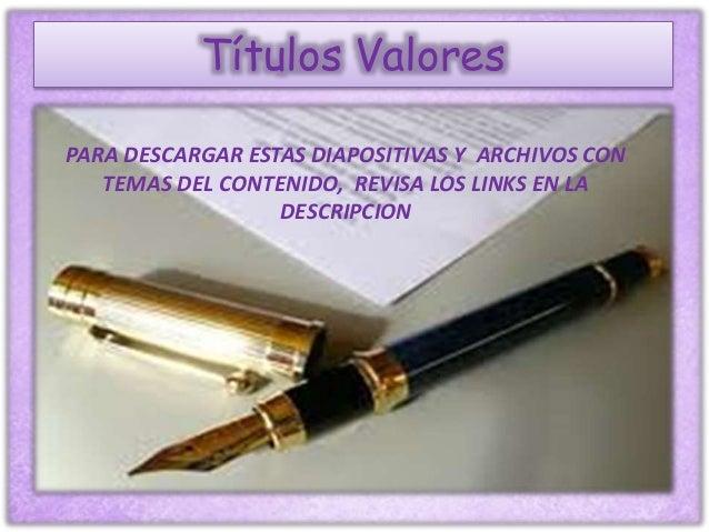 Títulos Valores PARA DESCARGAR ESTAS DIAPOSITIVAS Y ARCHIVOS CON TEMAS DEL CONTENIDO, REVISA LOS LINKS EN LA DESCRIPCION