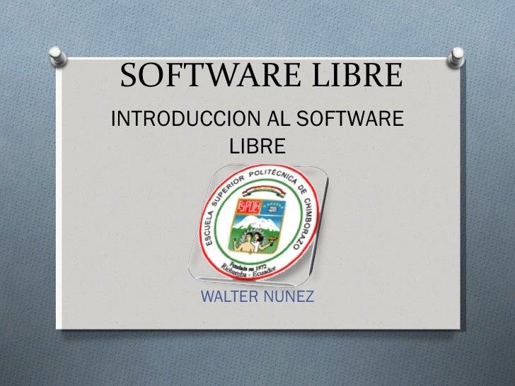 SOFTWARE LIBREINTRODUCCION AL SOFTWARE         LIBRE       WALTER NUNEZ