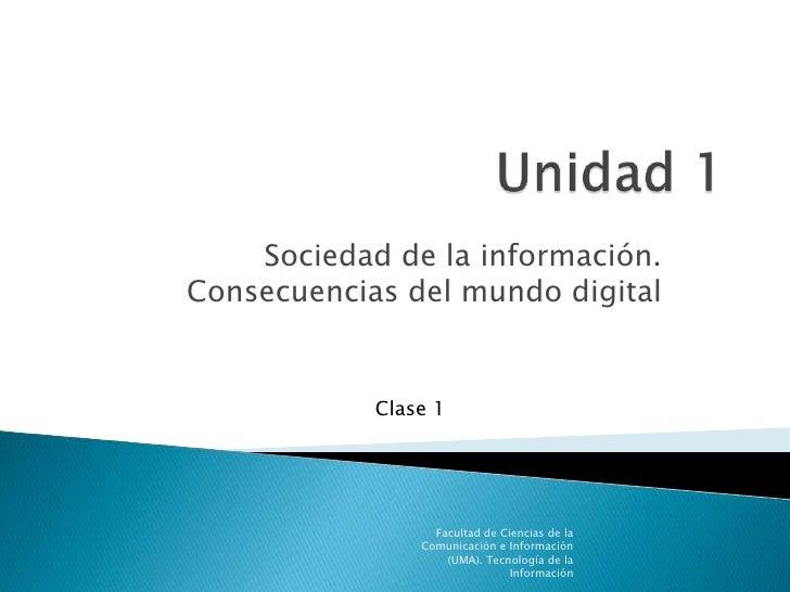 Unidad 1<br />Sociedad de la información. Consecuencias del mundo digital<br />Facultad de Ciencias de la Comunicación e I...