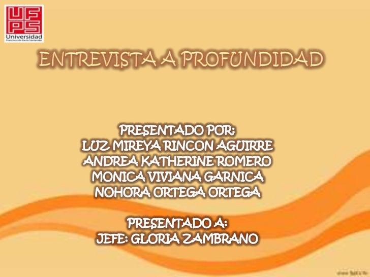 ENTREVISTA A PROFUNDIDAD<br />PRESENTADO POR:<br />LUZ MIREYA RINCON AGUIRRE<br />ANDREA KATHERINE ROMERO<br />MONICA VIVI...