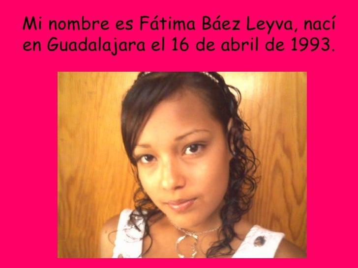 Mi nombre es Fátima Báez Leyva, nací en Guadalajara el 16 de abril de 1993.