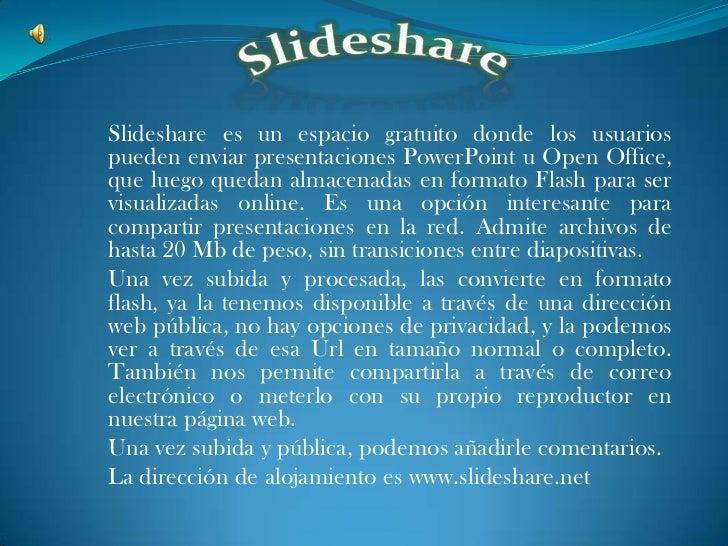 Slideshare es un espacio gratuito donde los usuariospueden enviar presentaciones PowerPoint u Open Office,que luego quedan...