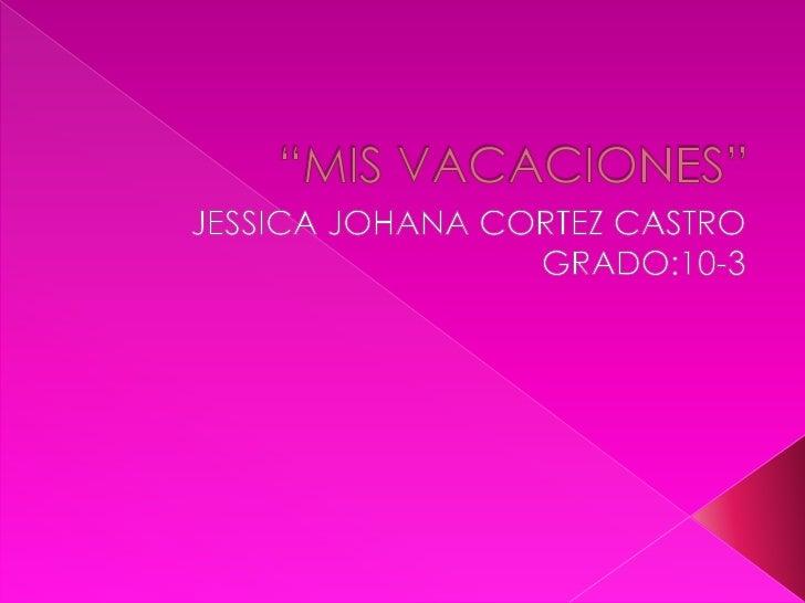 """""""MIS VACACIONES""""<br />JESSICA JOHANA CORTEZ CASTRO<br />GRADO:10-3<br />"""