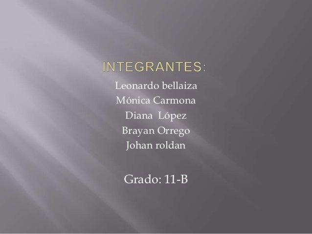 Leonardo bellaizaMónica CarmonaDiana LópezBrayan OrregoJohan roldanGrado: 11-B