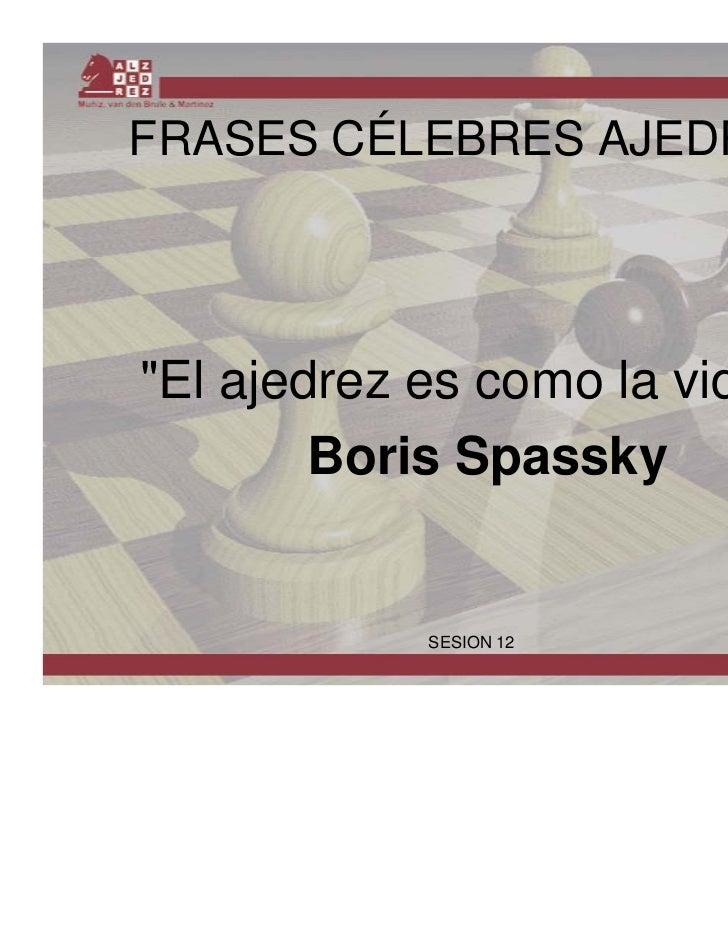"FRASES CÉLEBRES AJEDREZ""El ajedrez es como la vida"".        Boris Spassky            SESION 12"