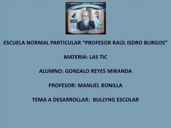"""ESCUELA NORMAL PARTICULAR """"PROFESOR RAÚL ISDRO BURGOS""""                   MATERIA: LAS TIC           ALUMNO: GONZALO REYES ..."""
