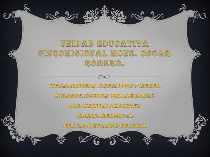 UNIDAD EDUCATIVA FISCOMISIONAL MONS. OSCAR ROMERO.<br />TEMA: SISTEMA OPERATIVO Y REDES.<br />NOMBRE: CINTHIA TILLAGUANGO....