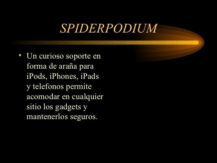 SPIDERPODIUM <ul><li>Un curioso soporte en forma de araña para iPods, iPhones, iPads y telefonos permite acomodar en cualq...