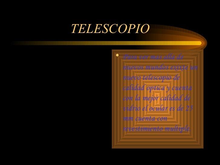 TELESCOPIO <ul><li>Para ver mas alla de nuevos mundos exixte un nuevo telescopio de calidad optica y cuenta con la mejor c...
