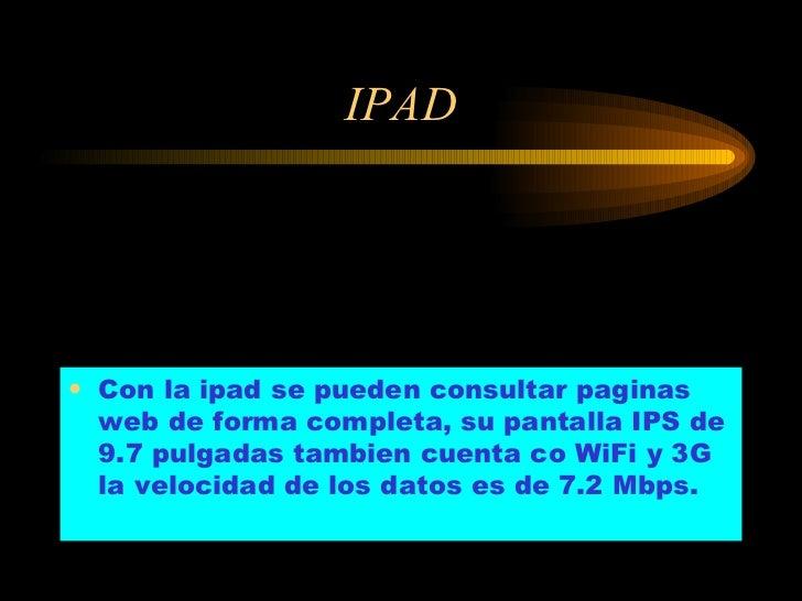IPAD <ul><li>Con la ipad se pueden consultar paginas web de forma completa, su pantalla IPS de 9.7 pulgadas tambien cuenta...
