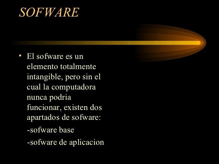 SOFWARE  <ul><li>El sofware es un elemento totalmente intangible, pero sin el cual la computadora nunca podria funcionar, ...