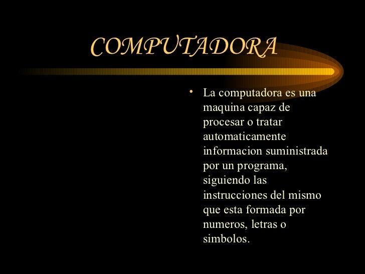 COMPUTADORA <ul><li>La computadora es una maquina capaz de procesar o tratar automaticamente informacion suministrada por ...
