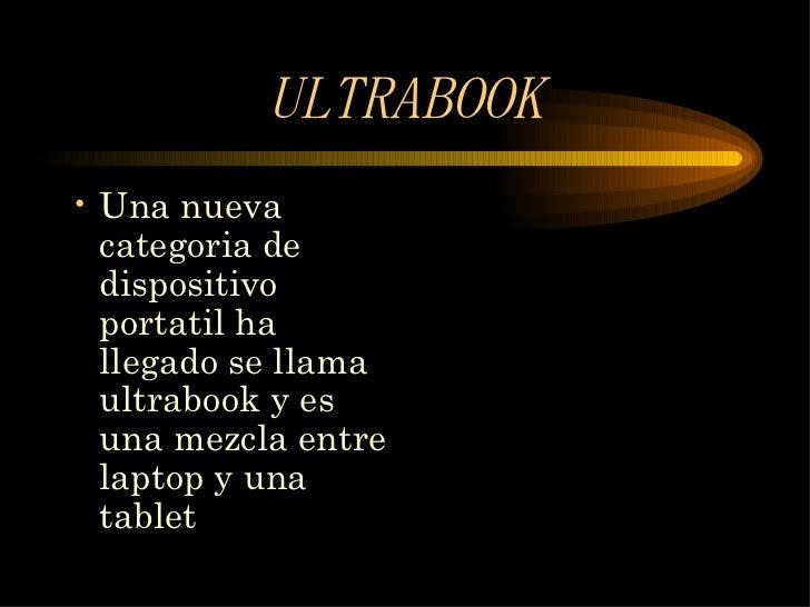 ULTRABOOK <ul><li>Una nueva categoria de dispositivo portatil ha llegado se llama ultrabook y es una mezcla entre laptop y...