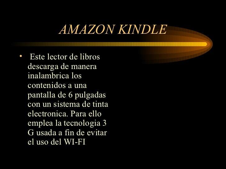 AMAZON KINDLE <ul><li>Este lector de libros descarga de manera inalambrica los contenidos a una pantalla de 6 pulgadas con...