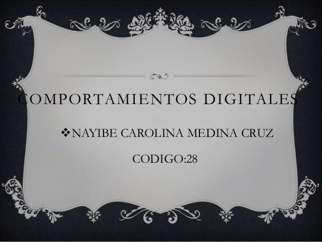 COMPORTAMIENTOS DIGITALES   NAYIBE CAROLINA MEDINA CRUZ            CODIGO:28