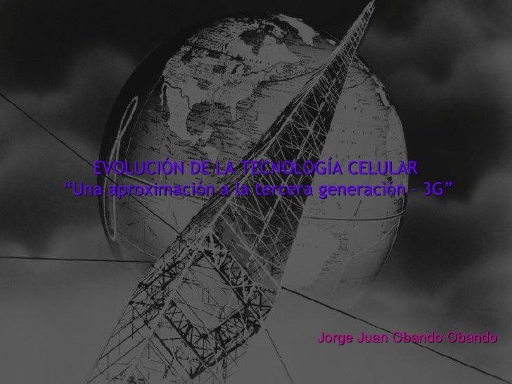 """EVOLUCIÓN DE LA TECNOLOGÍA CELULAR  """" Una aproximación a la tercera generación – 3G"""" Jorge Juan Obando Obando"""