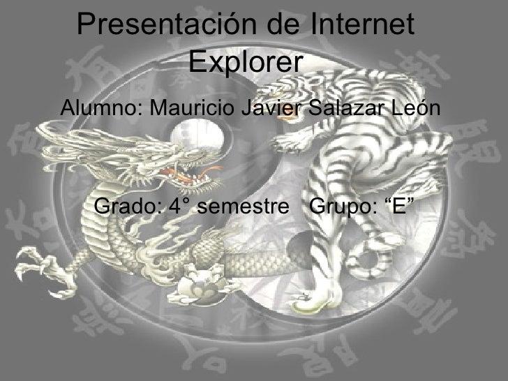 """Presentación de Internet Explorer Alumno: Mauricio Javier Salazar León  Grado: 4° semestre  Grupo: """"E"""""""