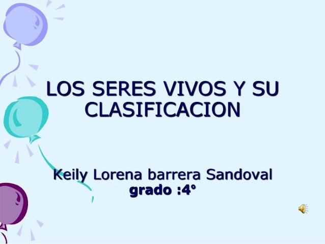 LOS SERES VIVOS Y SU CLASIFICACION Keily Lorena barrera Sandoval grado :4°
