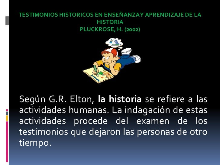 TESTIMONIOS HISTORICOS EN ENSEÑANZA Y APRENDIZAJE DE LA HISTORIA<br />PLUCKROSE, H. (2002)<br />Según G.R. Elton, la histo...