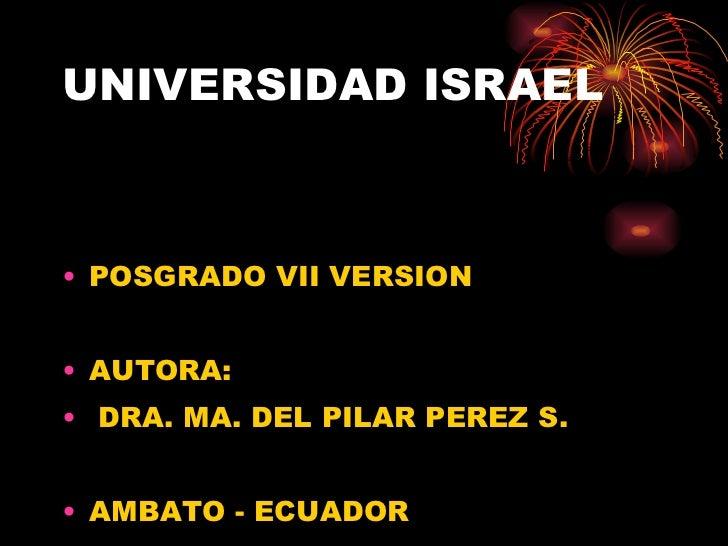 UNIVERSIDAD ISRAEL <ul><li>POSGRADO VII VERSION </li></ul><ul><li>AUTORA: </li></ul><ul><li>DRA. MA. DEL PILAR PEREZ S. </...