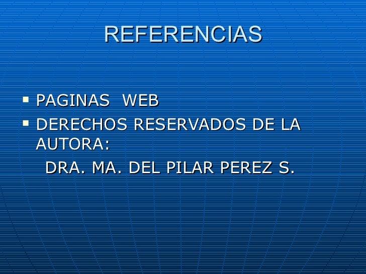 REFERENCIAS <ul><li>PAGINAS  WEB </li></ul><ul><li>DERECHOS RESERVADOS DE LA AUTORA: </li></ul><ul><li>DRA. MA. DEL PILAR ...