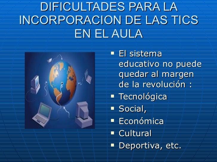 DIFICULTADES PARA LA INCORPORACION DE LAS TICS EN EL AULA <ul><li>El sistema educativo no puede quedar al margen de la rev...
