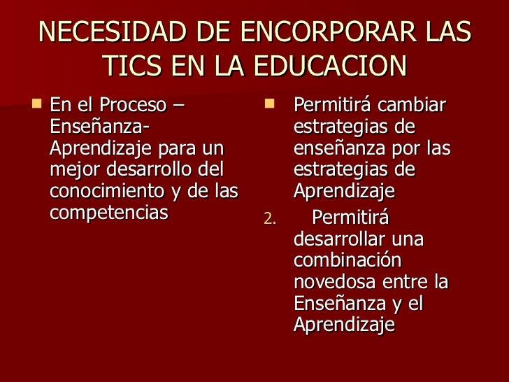 NECESIDAD DE ENCORPORAR LAS TICS EN LA EDUCACION <ul><li>En el Proceso –Enseñanza-Aprendizaje para un mejor desarrollo del...
