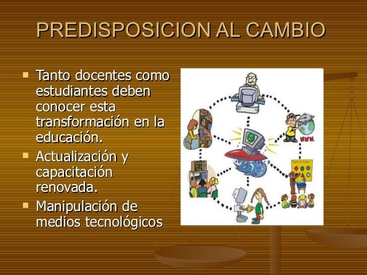 PREDISPOSICION AL CAMBIO <ul><li>Tanto docentes como estudiantes deben conocer esta transformación en la educación. </li><...