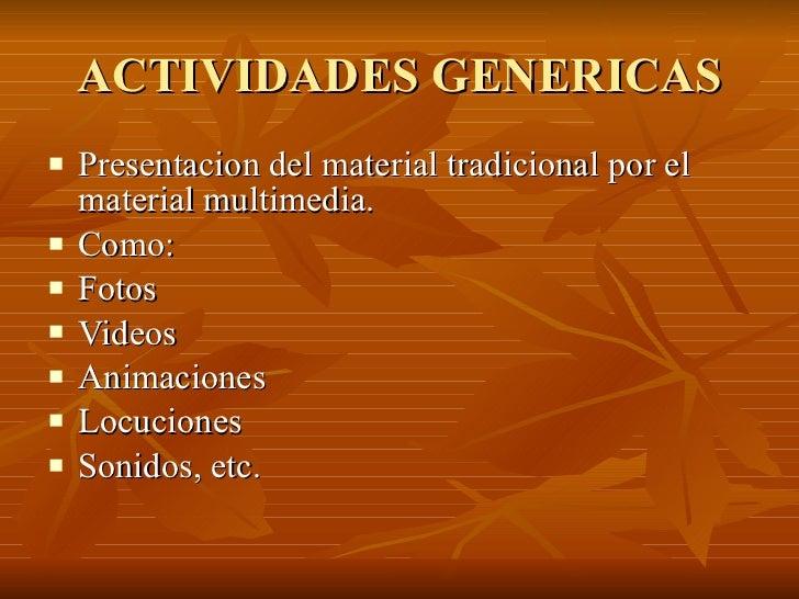 ACTIVIDADES GENERICAS <ul><li>Presentacion del material tradicional por el material multimedia. </li></ul><ul><li>Como: </...
