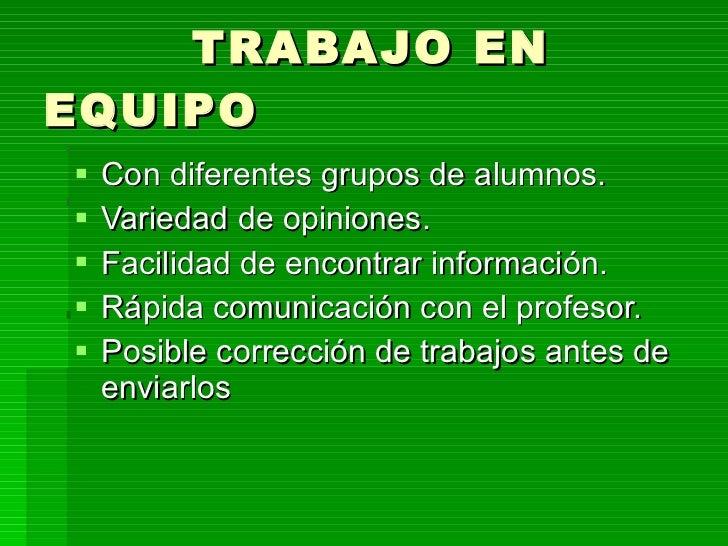 TRABAJO EN EQUIPO <ul><li>Con diferentes grupos de alumnos. </li></ul><ul><li>Variedad de opiniones. </li></ul><ul><li>Fac...