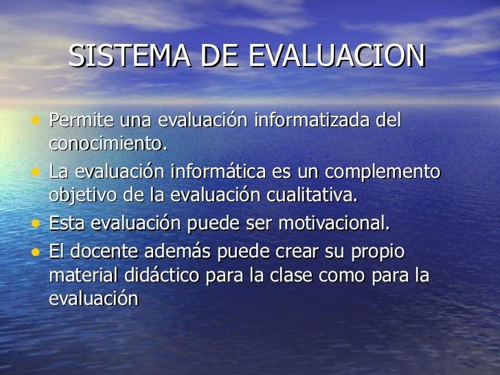 SISTEMA DE EVALUACION <ul><li>Permite una evaluación informatizada del conocimiento. </li></ul><ul><li>La evaluación infor...