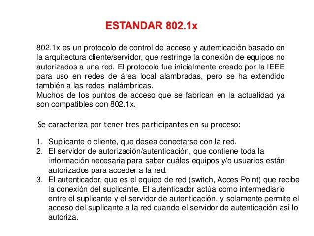 802.1x es un protocolo de control de acceso y autenticación basado en la arquitectura cliente/servidor, que restringe la c...