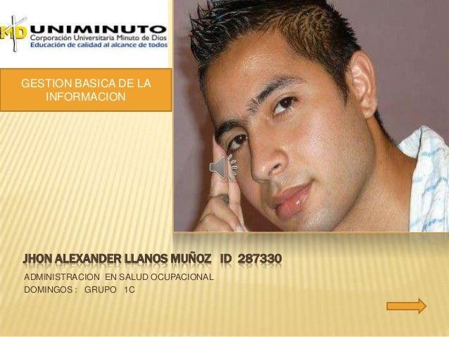 JHON ALEXANDER LLANOS MUÑOZ ID 287330ADMINISTRACION EN SALUD OCUPACIONALDOMINGOS : GRUPO 1CGESTION BASICA DE LAINFORMACION