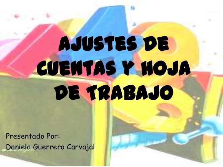 Ajustes de        Cuentas y Hoja          de TrabajoPresentado Por:Daniela Guerrero Carvajal