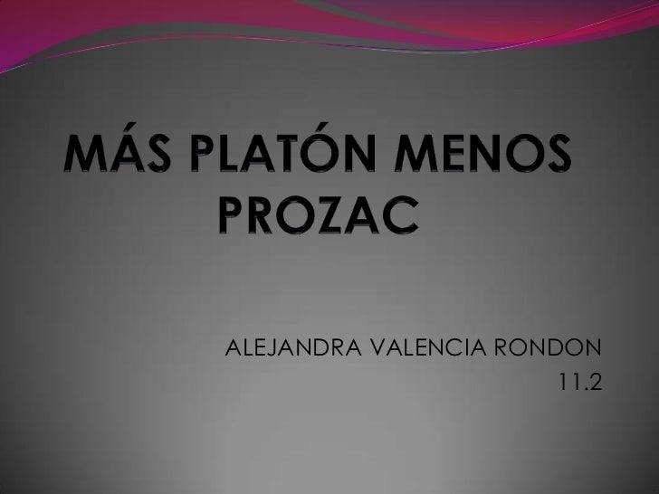 MÁS PLATÓN MENOS PROZAC<br />ALEJANDRA VALENCIA RONDON<br />11.2<br />