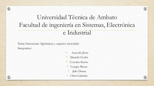 Universidad Técnica de Ambato Facultad de ingeniería en Sistemas, Electrónica e Industrial Tema: Estructuras Algebraicas y...