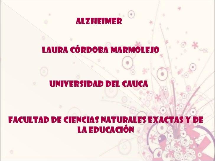 Alzheimer<br />Laura córdoba marmolejo <br />Universidad del cauca <br />Facultad de ciencias naturales exactas y de la ed...