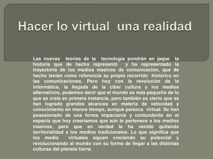 Hacer lo virtual  una realidad<br />Las nuevas  teorías de la  tecnología pondrán en jaque  la historia que de hecho repre...