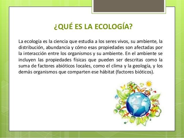 ¿QUÉ ES LA ECOLOGÍA? La ecología es la ciencia que estudia a los seres vivos, su ambiente, la distribución, abundancia y c...