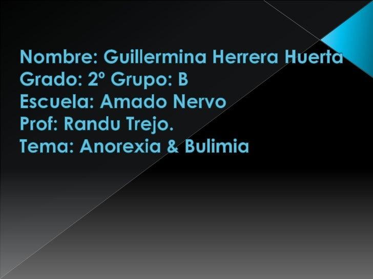 Nombre: Guillermina Herrera HuertaGrado: 2º Grupo: B Escuela: Amado NervoProf: Randu Trejo.Tema: Anorexia & Bulimia <br />