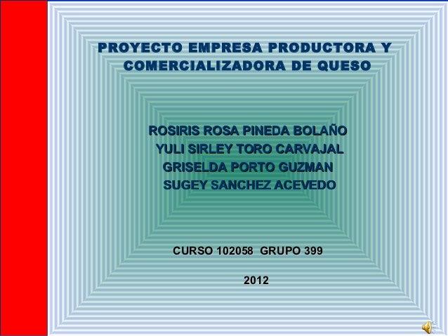PROYECTO EMPRESA PRODUCTORA Y  COMERCIALIZADORA DE QUESO    ROSIRIS ROSA PINEDA BOLAÑO     YULI SIRLEY TORO CARVAJAL      ...