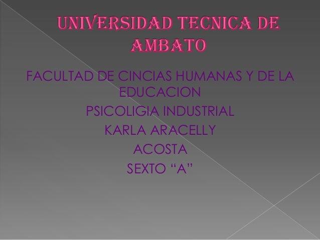 """FACULTAD DE CINCIAS HUMANAS Y DE LA EDUCACION PSICOLIGIA INDUSTRIAL KARLA ARACELLY ACOSTA SEXTO """"A"""""""