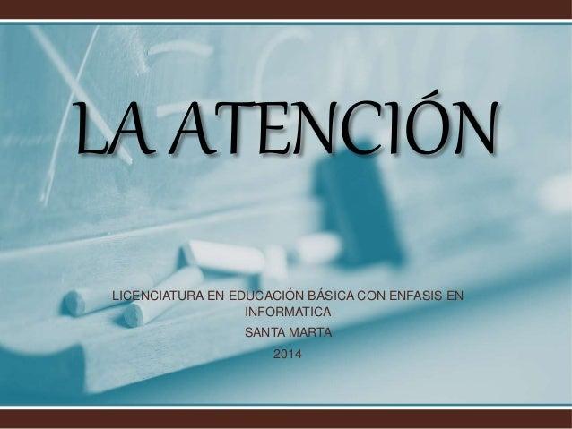 LA ATENCIÓN LICENCIATURA EN EDUCACIÓN BÁSICA CON ENFASIS EN INFORMATICA SANTA MARTA 2014