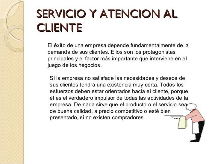 SERVICIO Y ATENCION AL CLIENTE El éxito de una empresa depende fundamentalmente de la demanda de sus clientes. Ellos son l...
