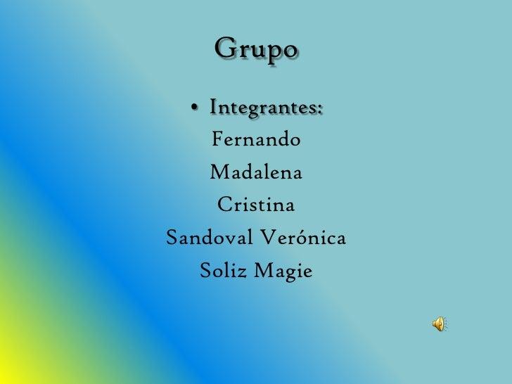 Grupo <br />Integrantes: <br />Fernando<br />Madalena<br />Cristina<br />Sandoval Verónica <br />SolizMagie<br />
