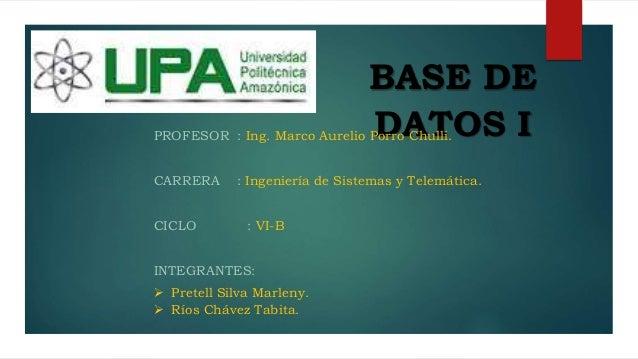 BASE DE DATOS IPROFESOR : Ing. Marco Aurelio Porro Chulli. CARRERA : Ingeniería de Sistemas y Telemática. CICLO : VI-B INT...