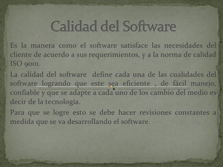 Es la manera como el software satisface las necesidades del cliente de acuerdo a sus requerimientos, y a la norma de calid...