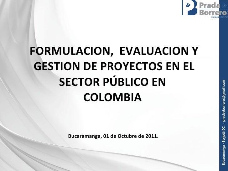 FORMULACION,  EVALUACION Y GESTION DE PROYECTOS EN EL SECTOR PÚBLICO EN  COLOMBIA  Bucaramanga, 01 de Octubre de 2011.